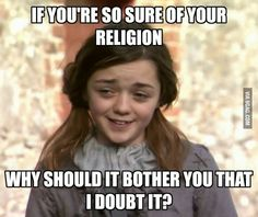 """If you're so sure of your religion, why should it bother you that I doubt it?"""