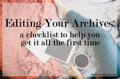 Editing your archives can be time consuming and frustrating. Having a list of things you want to check can make it a lot easier (and quicker) though.