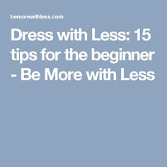 Dress with Less: 15 tips for the beginner - Be More with Less