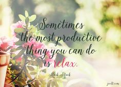 Quote of the Week: Sometimes The Most Productive Thing You Can Do Is Relax. #quotes