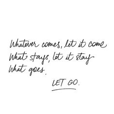 Whatever comes let it come. What stays, let it stay. What goes. LET GO.