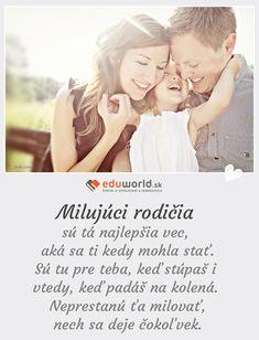 Milujúci rodičia sú tá najlepšia vec, aká sa ti kedy mohla stať. Sú tu pre teba, keď stúpaš i vtedy, keď padáš na kolená. Neprestanú ťa milovať, nech sa deje čokoľvek.