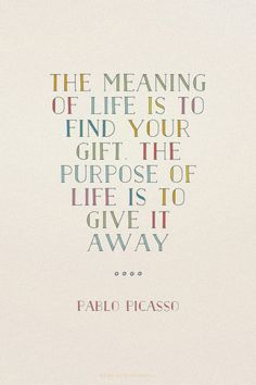 The meaning of life is to find your gift. The purpose of life is to give it away - Pablo Picasso | Heide made this with Spoken.ly