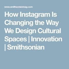 How Instagram Is Changing the Way We Design Cultural Spaces      |     Innovation | Smithsonian