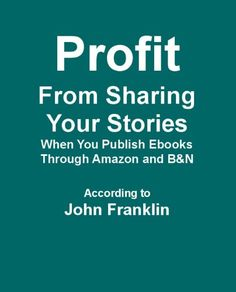 Profit from Sharing Your Stories When You Publish Ebooks through Amazon and B.
