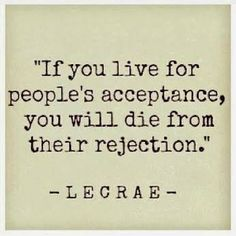 """""""If you live for peoples acceptance, you will die from their rejection ☼ Lecrae"""