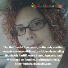 """Multiracial Media co-founder Sarah Ratliff asks, """"Is this your experience or not?"""" #Interracial #Multiracial #MultiracialCommunity #Biracial #BeingBiracial #MixedRace #mixed #Blasian #Blaxican #Hafu #Hapa #identity  Multiracial Media is a platform of #artistic expression. If you'd like to express yourself--through art, poetry, an essay, music, short film, you name--we'd love to publish it."""