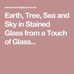 Earth, Tree, Sea and Sky in Stained Glass from a Touch of Glass...