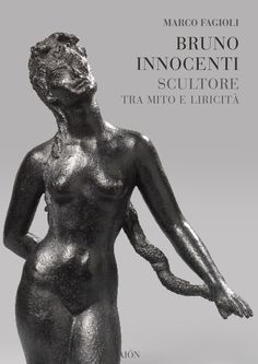 Marco Fagioli BRUNO INNOCENTI SCULTORE TRA MITO E LIRICITÀ. size 17x24 cm - pages: 80 - col. and b/w images ISBN 978-88-88149-65-3