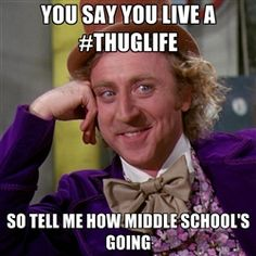 willywonka - you say you live a #thuglife so tell me how middle school's going