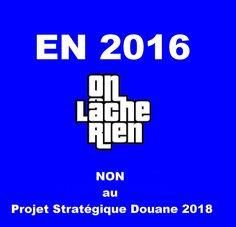 En 2016 : on lâche rien NON au Projet Stratégique Douane 2018
