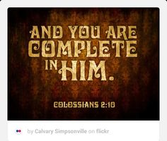 BE COMPLETE! Often times we try to complete ourselves with love from another individual. You will always end up feeling incomplete by putting your worth and completeness in man. This void can only be filled with the love of Jesus Christ. In Him we are complete! So you also are complete through your union with Christ, who is the head over every ruler and authority (Colossians 2:10). We have in Christ whatever we need and require! There is no lack I'm Jesus! Be blessed! If you enjoyed this…
