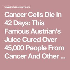 Cancer Cells Die In 42 Days: This Famous Austrian's Juice Cured Over 45,000 People From Cancer And Other Incurable Diseases! (RECIPE) - InShapeToday