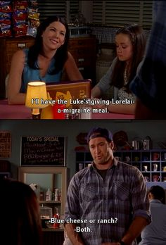 Lorelai: I'll have the Luke's giving me a migraine meal. Luke: Bleu cheese or ranch?