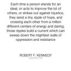 "Robert F. Kennedy - ""Each time a person stands for an ideal, or acts to improve the lot of others, or..."". hope, courage, bravery, justice, energy, oppression, injustice, resistance, ideal, center, stand-up, speak-out, ripples, centre"
