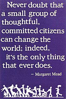 Never doubt that a small group of thoughtful, committed citizens can change the world; indeed, it's the only thing that every does~~Margaret Mead