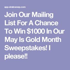 Join Our Mailing List For A Chance To Win $1000 In Our May Is Gold Month Sweepstakes! I please!!