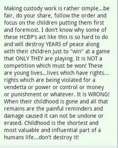 Couldn't have said it much better myself...My children are happy, taken care of better than most children actually, and are not the ones causing drama in their own lives...no no no that is their fathers. My son's father thinks that he is playing some kind of game but we are on the same team raising our child and until my child goes to one of us saying there is a problem then maybe he should grow up and realize he is the one that is going to be responsible for ruining our child's life not me
