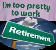 I'm too pretty to work - Retirement.  Let us help you!