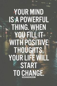 You mind is a powerful thing. When you fill it with positive thoughts, your life will start to change