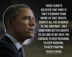 I have always believed that hope is that stubborn thing inside us that insists, despite all the evidence to the contrary, that something better awaits us so long as we have the courage to keep reaching, to keep working, to keep fighting.