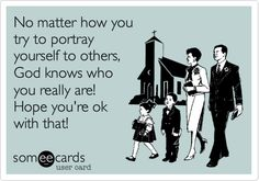 No matter how you try to portray yourself to others, God knows who you really are! Hope you're ok with that!
