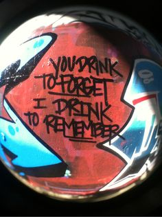 You drink to forget  I drink to remember
