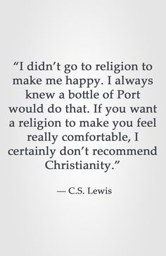 didn't go to religion to make me happy. I always knew a bottle of Port would do that. If you want a religion to make you feel really comfortable, I certainly don't recommend Christianity. Encouragement Quotes, Faith Quotes, Bible Quotes, Bible Verses, Me Quotes, People Quotes, Lyric Quotes, Great Quotes, Quotes To Live By