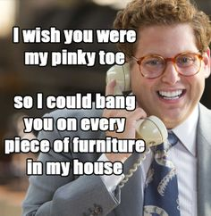 I wish you were my pinky toe...so i could bang you on every piece of furniture in my house