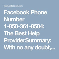 Facebook Phone Number 1-850-361-8504: The Best Help ProviderSummary: With no any doubt, we can say that our Facebook provider is the best help provider. If you are struggling while using Facebook, then you can dial our Facebook Phone Number 1-850-361-8504 which is free of cost and works 24/7. Our techies are very frank and friendly with you, so you can ask any problems without any fear. http://www.mailsupportnumber.com/facebook-technical-support-number.htmlFacebook Phone Number