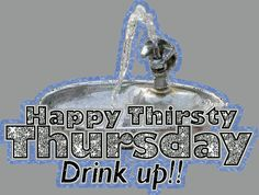 happy thirsty thursday drink up