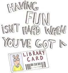 Having fun isn't hard, when you've go a library card.