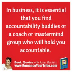"This quote is from the book ""Romance Your Tribe Online"".    You can get a sneak peek at the book over here:  You'll get 2 free chapters plus behind the scenes interviews with the Tribal Business Leaders interviewed for the book. www.RomanceYourTribe.com    Love to hear your thoughts.   ""In business, it is essential that you find accountability buddies or a coach or mastermind group who will hold you accountable."""