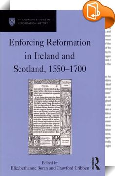 Enforcing Reformation in Ireland and Scotland, 1550–1700    :  The last few years have witnessed a growing interest in the study of the Reformation period within the three kingdoms of Britain, revolutionizing the way in which scholars think about the relationships between England, Scotland and Ireland. Nevertheless, it is a fact that the story of the British Reformation is still dominated by studies of England, an imbalance that this book will help to right.  By adopting an internation...