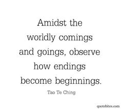 Amidst the worldly comings and goings, observe how endings become beginnings. (Tao Te Ching)