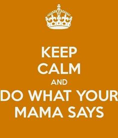 ♕ Do what your Mama says!