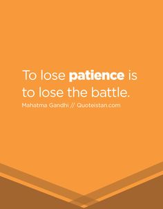 To lose patience is to lose the battle.