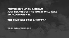 """Never give up on a dream just because of the time it will take to accomplish it. The time will pass anyway."" - Earl Nightingale"