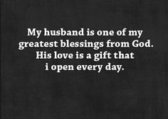 Husband greatest blessings from God Quotes: My husband is one of my greatest blessings from God.  His love is a gift that I open every day.