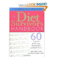 The Diet Survivor's Handbook: 60 Lessons in Eating, Acceptance and Self-Care ~ If you're one of the nearly 116 million Americans trying to lose weight, only to find that every diet you've tried has failed you, you are a diet survivor.    You can step off the destructive diet bandwagon and reclaim your self-esteem, positive body image and a happy, healthy life. These 60 inspiring lessons will give you the tools you need to change your relationship with food, your body and yourself.