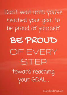 Be PROUD of EVERY step you take toward reaching your goal or goals. Take pride in how far you've come and have faith in how far you can! The only opinion that matters, is YOURS! Stay strong! Stay motivated! Never give up! Here's a great tip to help you further with achieving your goals... http://www.dangiercke.com/the-underlying-goal-behind-all-of-your-goals/