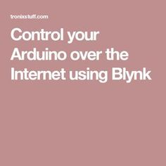 Control your Arduino over the Internet using Blynk