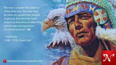 The more I consider the condition of the white men, the more fixed becomes my opinion that, instead of gaining, they have lost much subjecting themselves to what they call the laws and regulations of civilized societies. —Tomochichi (1644 - 1739), Creek Chief