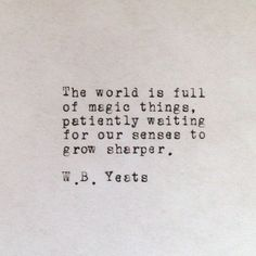 the world is full of magic things, patiently waiting for our senses to grow sharper