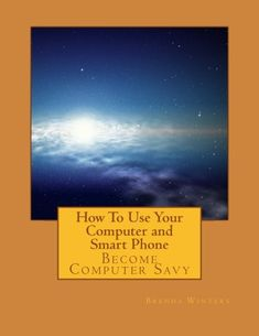How To Use Your Computer and Smart Phone: Become Computer Savy by Brenda K. Winters http://www.amazon.com/dp/1523805811/ref=cm_sw_r_pi_dp_-U9Swb10WMEH6