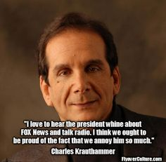 """""""I love to hear the President whine about FOX News & talk radio. I think we ought to be proud of the fact that we annoy him so much."""" - Charles Krauthammer"""