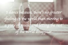 'I dance because, there's no greater feeling in the world than moving to a piece of music and letting the rest of the world disappear.'