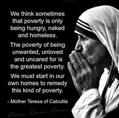 We think sometimes that poverty is only being hungry, naked and homeless. The poverty of being unwanted, unloved and uncared for is the greatest poverty. We must start in our own homes to remedy this kind of poverty. - Words of Mother Teresa of Calcutta