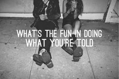 what's the fun in doing what you're told #teenagers #young #rebel