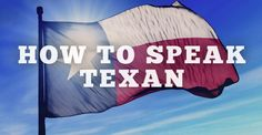 Yes To Texas » How To Speak Texan In 11 Easy Steps